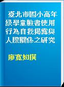 臺北市國小高年級學童臉書使用行為自我揭露與人際關係之研究