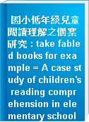 國小低年級兒童閱讀理解之個案研究 : take fabled books for example = A case study of children