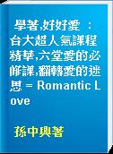 學著,好好愛  : 台大超人氣課程精華,六堂愛的必修課,翻轉愛的迷思 = Romantic Love