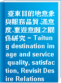 臺東目的地意象與服務品質.滿意度.重遊意願之關係研究 = Taitung destination image and service quality, satisfaction, Revisit Desire Relations