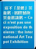 這不「是個」茶壺展 : 國際藝術茶壺邀請展 = Ceci n