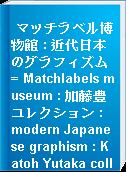 マッチラベル博物館 : 近代日本のグラフィズム = Matchlabels museum : 加藤豊コレクション : modern Japanese graphism : Katoh Yutaka collection