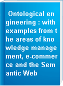 Ontological engineering : with examples from the areas of knowledge management, e-commerce and the Semantic Web