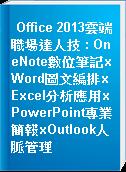 Office 2013雲端職場達人技 : OneNote數位筆記xWord圖文編排xExcel分析應用xPowerPoint專業簡報xOutlook人脈管理