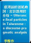 臺灣話的語尾助詞 : 言談語用的分析 = Utterance-final particles in Taiwanese : a discourse-pragmatic analysis