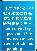 水墨新紀元 : 2002年水墨畫理論與創作國際學術研討會論文集 = International symposium in the theories and creations of Chinese painting