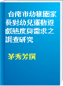 台南市幼稚園家長對幼兒運動遊戲態度與需求之調查研究