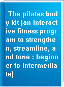 The pilates body kit [an interactive fitness program to strengthen, streamline, and tone : beginner to intermediate]