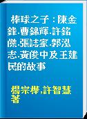 棒球之子 : 陳金鋒.曹錦輝.許銘傑.張誌家.郭泓志.黃俊中及王建民的故事