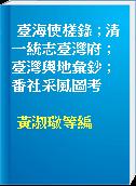 臺海使槎錄 ; 清一統志臺灣府 ; 臺灣輿地彙鈔 ; 番社采風圖考