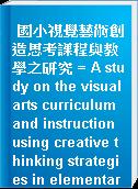 國小視覺藝術創造思考課程與教學之研究 = A study on the visual arts curriculum and instruction using creative thinking strategies in elementary school