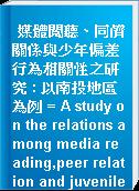媒體閱聽、同儕關係與少年偏差行為相關性之研究 : 以南投地區為例 = A study on the relations among media reading,peer relation and juvenile deviant behaviors : example of nan-tou area