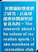 休閒運動價值觀之研究 : 以高雄健康休閒俱樂部會員為例 = The research about the values of recreation sports : take members of recreation clubs on Kaohsiung area for example