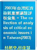 2003年台灣經濟發展重要議題評析彙集 = The collection of analysis of critical economic issues in Taiwan(2003)