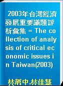 2003年台灣經濟發展重要議題評析彙集 = The collection of analysis of critical economic issues in Taiwan(2003)