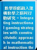 數學遊戲融入建構教學之協同行動研究 = Integrating instructional gaming strategies with constructivistic approach in mathematical instruction through a collaborative action research