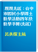 親親北區 : 台中市國民小學鄉土教學活動四年級教學手冊(北區)