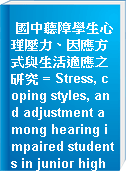 國中聽障學生心理壓力、因應方式與生活適應之研究 = Stress, coping styles, and adjustment among hearing impaired students in junior high school
