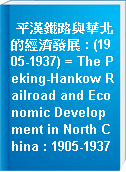 平漢鐵路與華北的經濟發展 : (1905-1937) = The Peking-Hankow Railroad and Economic Development in North China : 1905-1937