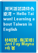 用英語認識特色臺灣 = Hello Taiwan! Learning about Taiwan in English