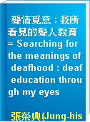 聾情覓意 : 我所看見的聾人教育 = Searching for the meanings of deafhood : deaf education through my eyes