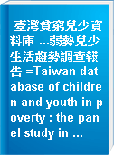 臺灣貧窮兒少資料庫 ...弱勢兒少生活趨勢調查報告 =Taiwan database of children and youth in poverty : the panel study in ...