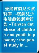 臺灣貧窮兒少資料庫 ...弱勢兒少生活趨勢調查報告 =Taiwan database of children and youth in poverty : the panel study in ...