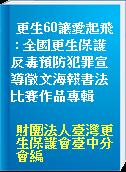 更生60讓愛起飛 : 全國更生保護反毒預防犯罪宣導徵文海報書法比賽作品專輯