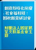 創造新時化榮耀. 社會福利組 :  國政願景研討會