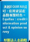 美國EQUIFAX公司 : 信用資訊產品暨專題報告 = Equifax : credit information product & opinion survey