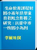 生命教育課程對國小高年級學童自我概念影響之研究 : 以臺中市一所國小為例