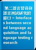 第二語言習得與語言測試研究的接口 = Interfaces between second language acquisition and language testing research