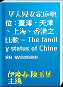 華人婦女家庭地位 : 臺灣、天津、上海、香港之比較 = The family status of Chinese women