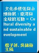 文化多樣性與永續發展 : 臺灣與全球的互動 = Cultural diversity and sustainable development