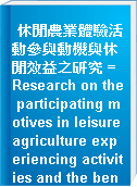 休閒農業體驗活動參與動機與休閒效益之研究 = Research on the participating motives in leisure agriculture experiencing activities and the benefits of leisure