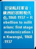 從變亂到軍省 : 廣西的初期現代化,1860-1937 = Rebellion to militarism: first stage modernization in Kwangsi, 1860-1937