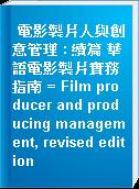 電影製片人與創意管理 : 續篇 華語電影製片實務指南 = Film producer and producing management, revised edition