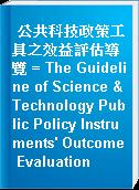 公共科技政策工具之效益評估導覽 = The Guideline of Science & Technology Public Policy Instruments