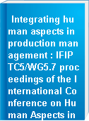 Integrating human aspects in production management : IFIP TC5/WG5.7 proceedings of the International Conference on Human Aspects in Production Management, 5-9 October 2003, Karlsruhe, Germany
