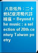 八音弦外 : 二十世紀臺灣現代詩精選 = Beyond the music : a selection of 20th-century Taiwan poetry