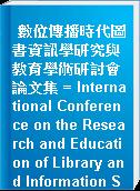 數位傳播時代圖書資訊學研究與教育學術研討會論文集 = International Conference on the Research and Education of Library and Information Science in the Digital Communication Age