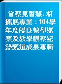 省察見智慧. 相攜展專業 : 104學年度優良教學檔案及教學觀察紀錄甄選成果專輯