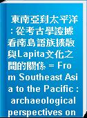 東南亞到太平洋 : 從考古學證據看南島語族擴散與Lapita文化之間的關係 = From Southeast Asia to the Pacific : archaeological perspectives on the Austronesian expansion and the Lapita cultural complex