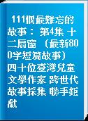 111個最難忘的故事: 第4集 十二扇窗 (最新800字短篇故事) 四十位臺灣兒童文學作家 跨世代故事採集 聯手鉅獻