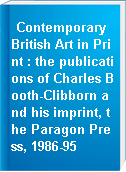 Contemporary British Art in Print : the publications of Charles Booth-Clibborn and his imprint, the Paragon Press, 1986-95
