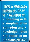 漫遊在想像與知識的國度. 92-93年 : 展示雙年報 = Roaming in the kingdom of imagination and knowledge : biennial report of exhibitions(2003-2004)