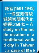 媽宮(1604-1945) : 一個臺灣傳統城鎮空間現代化變遷之研究 = A study on the modernization of a traditional walled city in Taiwan : a case of Ma-kung city from 1604 to 1945