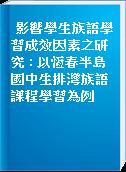 影響學生族語學習成效因素之研究 : 以恆春半島國中生排灣族語課程學習為例