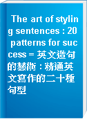 The art of styling sentences : 20 patterns for success = 英文造句的藝術 : 精通英文寫作的二十種句型