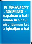 排灣族會話教材 : 家庭與部落 = napaiuan a kakituluan tu siqaivuivu itjumaq kata iqinaljan a kai